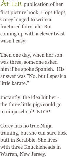 After publication of her first picture book, Hop! Plop!, Corey longed to write a fractured fairy tale. But coming up with a clever twist wasn't easy.